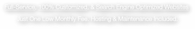 Full-Service, 100% Customized, & Search Engine Optimized Websites Just One Low Monthly Fee. Hosting & Maintenance Included.